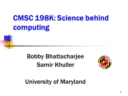 1 CMSC 198K: Science behind computing Bobby Bhattacharjee Samir Khuller University of Maryland.