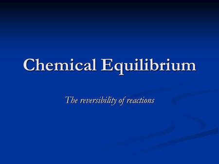 Chemical Equilibrium The reversibility of reactions.