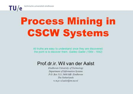 Process Mining in CSCW Systems All truths are easy to understand once they are discovered; the point is to discover them. Galileo Galilei (1564 - 1642)