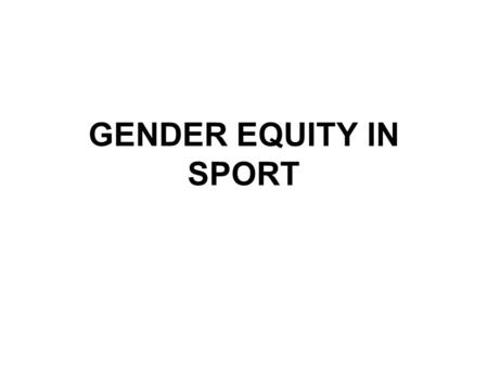 GENDER EQUITY IN SPORT. Title IX Before 1970's, many boys only teams Before 1970's, nine states prohibited interschool sports for females –Those with.