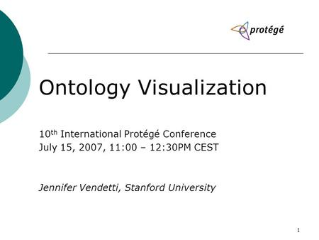 1 Ontology Visualization 10 th International Protégé Conference July 15, 2007, 11:00 – 12:30PM CEST Jennifer Vendetti, Stanford University.