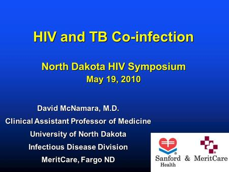 HIV and TB Co-infection North Dakota HIV Symposium May 19, 2010 David McNamara, M.D. Clinical Assistant Professor of Medicine University of North Dakota.