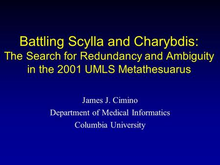 Battling Scylla and Charybdis: The Search for Redundancy and Ambiguity in the 2001 UMLS Metathesuarus James J. Cimino Department of Medical Informatics.