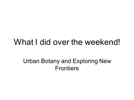 What I did over the weekend! Urban Botany and Exploring New Frontiers.