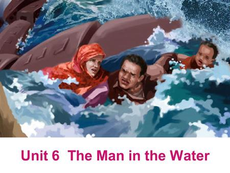 Unit 6 The Man in the Water.  Warming-up: Discussion;  Introduction to the background knowledge  Theme of the Text  Detailed discussion of the text.