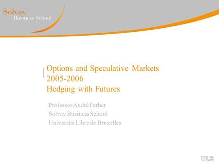 Options and Speculative Markets 2005-2006 Hedging with Futures Professor André Farber Solvay Business School Université Libre de Bruxelles.