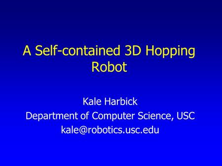 A Self-contained 3D Hopping Robot Kale Harbick Department of Computer Science, USC