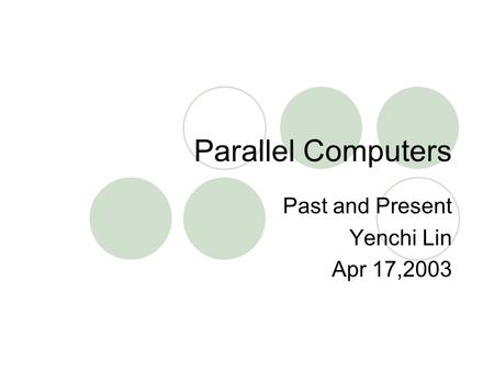 Parallel Computers Past and Present Yenchi Lin Apr 17,2003.