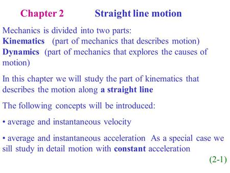 Chapter 2 Straight line motion Mechanics is divided into two parts: Kinematics (part of mechanics that describes motion) Dynamics (part of mechanics that.