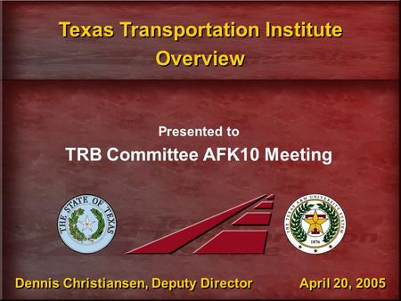 Dennis Christiansen, Deputy Director April 20, 2005 Presented to TRB Committee AFK10 Meeting Texas Transportation Institute Overview Texas Transportation.