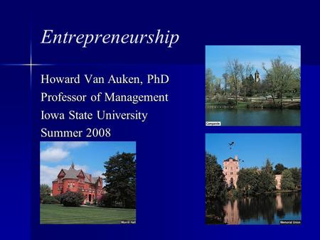 Entrepreneurship Howard Van Auken, PhD Professor of Management Iowa State University Summer 2008.