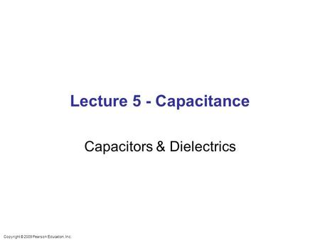 Copyright © 2009 Pearson Education, Inc. Lecture 5 - Capacitance Capacitors & Dielectrics.