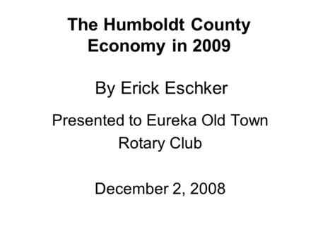The Humboldt County Economy in 2009 By Erick Eschker Presented to Eureka Old Town Rotary Club December 2, 2008.