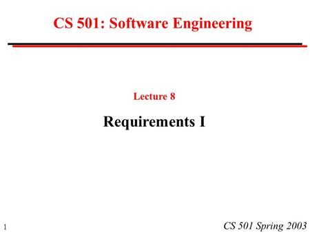 1 CS 501 Spring 2003 CS 501: Software Engineering Lecture 8 Requirements I.