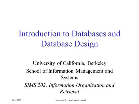 11/28/2000Information Organization and Retrieval Introduction to Databases and Database Design University of California, Berkeley School of Information.