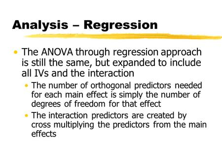 Analysis – Regression The ANOVA through regression approach is still the same, but expanded to include all IVs and the interaction The number of orthogonal.