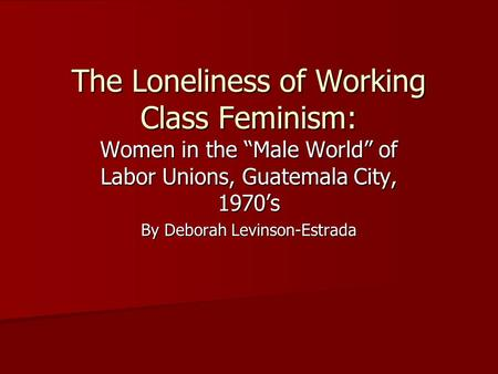 "The Loneliness of Working Class Feminism: Women in the ""Male World"" of Labor Unions, Guatemala City, 1970's By Deborah Levinson-Estrada."