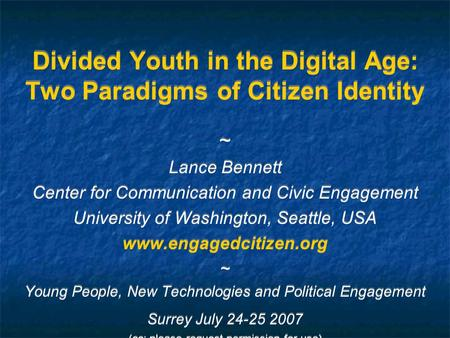 Divided Youth in the Digital Age: Two Paradigms of Citizen Identity ~ Lance Bennett Center <strong>for</strong> Communication <strong>and</strong> Civic Engagement University of Washington,