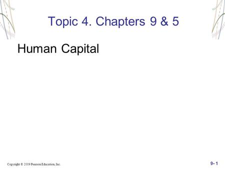 Copyright © 2009 Pearson Education, Inc. 9- 1 Topic 4. Chapters 9 & 5 Human Capital.