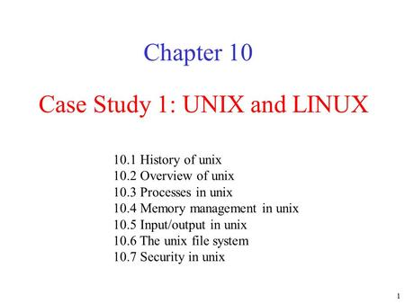 1 Case Study 1: UNIX and LINUX Chapter 10 10.1 History of unix 10.2 Overview of unix 10.3 Processes in unix 10.4 Memory management in unix 10.5 Input/output.