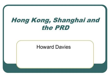 Hong Kong, Shanghai and the PRD Howard Davies. Objectives to identify the different roles which Hong Kong plays in the economic activities of the mainland.