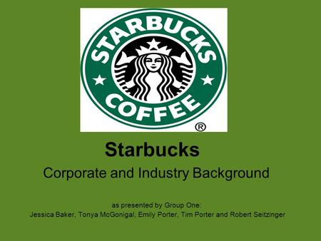Starbucks Corporate and Industry Background as presented by Group One: Jessica Baker, Tonya McGonigal, Emily Porter, Tim Porter and Robert Seitzinger.