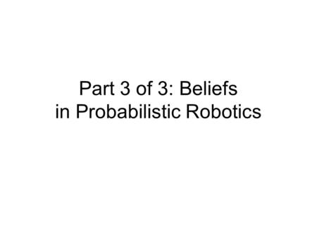 Part 3 of 3: Beliefs in Probabilistic Robotics. References and Sources of Figures Part 1: Stuart Russell and Peter Norvig, Artificial Intelligence, 2.