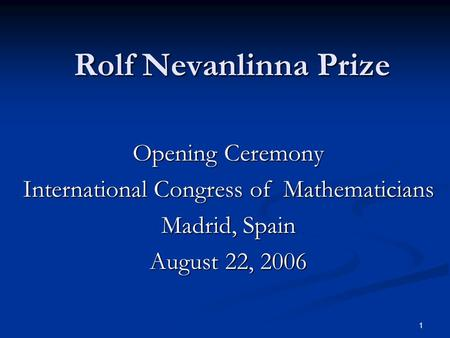 1 Rolf Nevanlinna Prize Opening Ceremony International Congress of Mathematicians Madrid, Spain August 22, 2006.