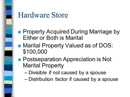 Hardware Store n Property Acquired During Marriage by Either or Both is Marital n Marital Property Valued as of DOS: $100,000 n Postseparation Appreciation.