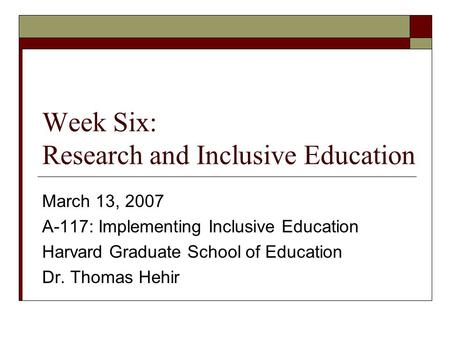 Week Six: Research and Inclusive Education March 13, 2007 A-117: Implementing Inclusive Education Harvard Graduate School of Education Dr. Thomas Hehir.