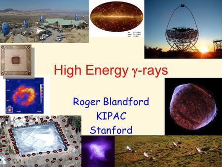 High Energy  -rays Roger Blandford KIPAC Stanford.