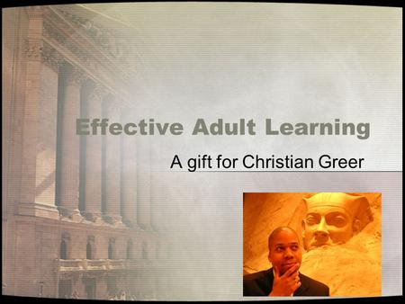 Effective Adult Learning A gift for Christian Greer.