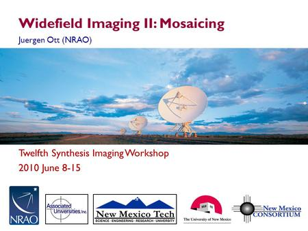 Twelfth Synthesis Imaging Workshop 2010 June 8-15 Widefield Imaging II: Mosaicing Juergen Ott (NRAO)