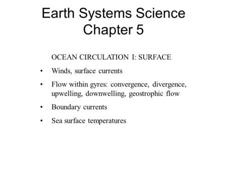 Earth Systems Science Chapter 5 OCEAN CIRCULATION I: SURFACE Winds, surface currents Flow within gyres: convergence, divergence, upwelling, downwelling,