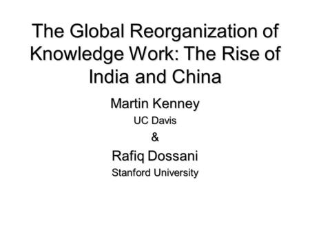 The Global Reorganization of Knowledge Work: The Rise of India and China Martin Kenney UC Davis & Rafiq Dossani Stanford University.