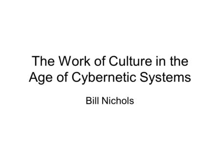 The Work of Culture in the Age of Cybernetic Systems Bill Nichols.