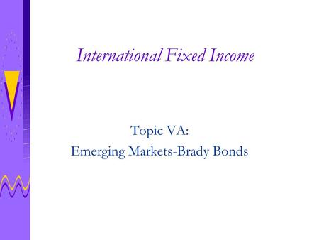 International Fixed Income Topic VA: Emerging Markets-Brady Bonds.