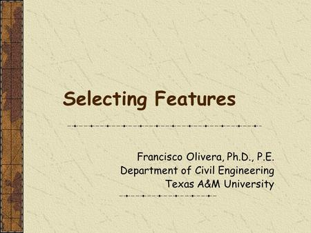 Selecting Features Francisco Olivera, Ph.D., P.E. Department of Civil Engineering Texas A&M University.