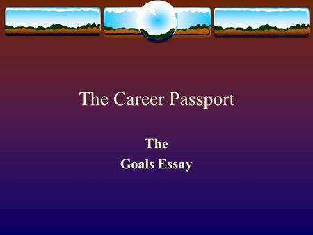 The Career Passport The Goals Essay. Why Write the Goals Essay  To reinforce the writing of the five paragraph essay  To reinforce the writing process.