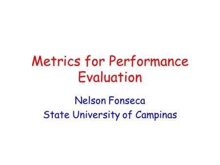 Metrics for Performance Evaluation Nelson Fonseca State University of Campinas.