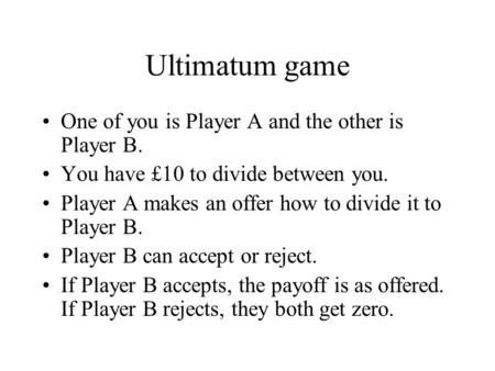 Ultimatum game One of you is Player A and the other is Player B. You have £10 to divide between you. Player A makes an offer how to divide it to Player.
