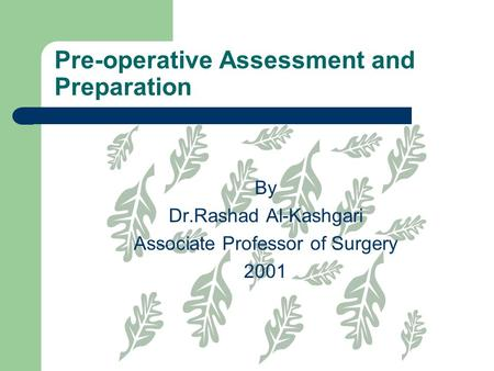 Pre-operative Assessment and Preparation By Dr.Rashad Al-Kashgari Associate Professor of Surgery 2001.