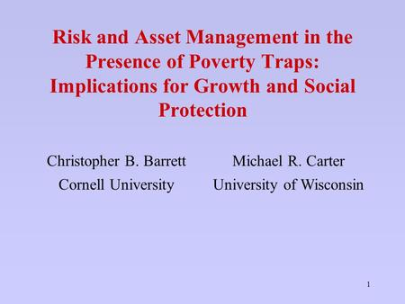 1 Risk and Asset Management in the Presence of Poverty Traps: Implications for Growth and Social Protection Christopher B. BarrettMichael R. Carter Cornell.