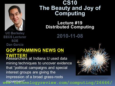 CS10 The Beauty and Joy of Computing Lecture #19 Distributed Computing 2010-11-08 Researchers at Indiana U used data mining techniques to uncover evidence.