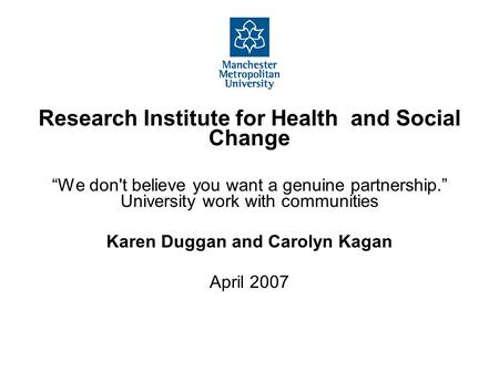 "Research Institute for Health and Social Change ""We don't believe you want a genuine partnership."" University work with communities Karen Duggan and Carolyn."
