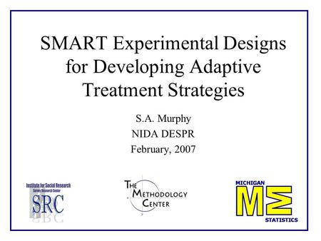 SMART Experimental Designs for Developing Adaptive Treatment Strategies S.A. Murphy NIDA DESPR February, 2007.