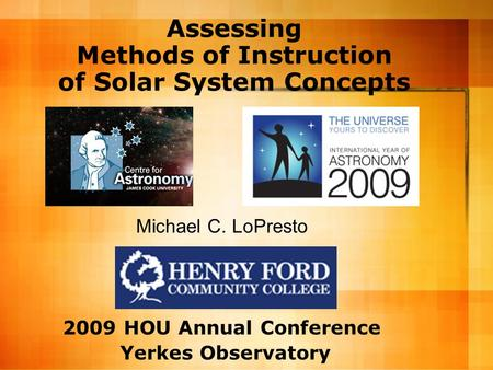 Assessing Methods of Instruction of <strong>Solar</strong> <strong>System</strong> Concepts Michael C. LoPresto 2009 HOU Annual Conference Yerkes Observatory.