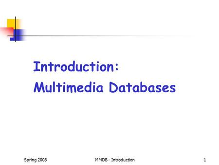Spring 2008MMDB - Introduction1 Introduction: Multimedia Databases.