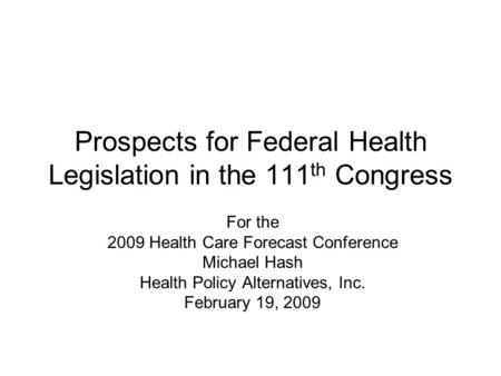 Prospects for Federal Health Legislation in the 111 th Congress For the 2009 Health Care Forecast Conference Michael Hash Health Policy Alternatives, Inc.