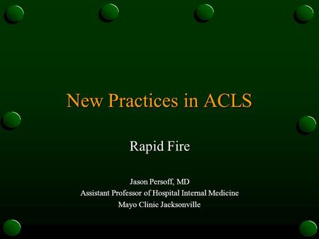 New Practices in ACLS Rapid Fire Jason Persoff, MD Assistant Professor of Hospital Internal Medicine Mayo Clinic Jacksonville.